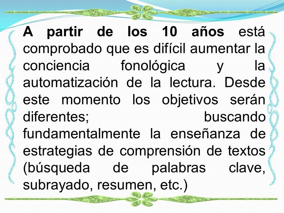 A partir de los 10 años está comprobado que es difícil aumentar la conciencia fonológica y la automatización de la lectura.