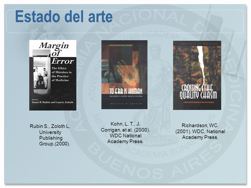 Estado del arte Kohn, L. T., J. Corrigan, et al. (2000). WDC National Academy Press. Rubin S., Zoloth L. University Publishing Group,(2000).