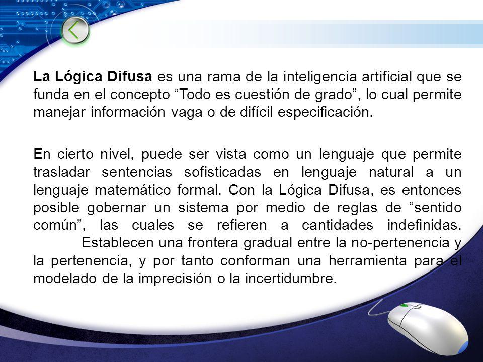 La Lógica Difusa es una rama de la inteligencia artificial que se funda en el concepto Todo es cuestión de grado , lo cual permite manejar información vaga o de difícil especificación.