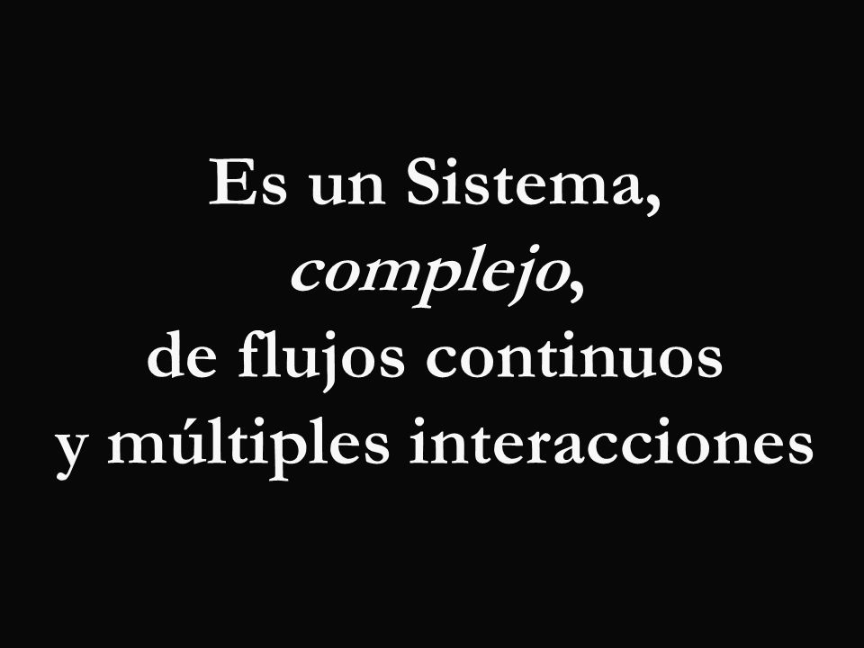 Es un Sistema, complejo, de flujos continuos y múltiples interacciones