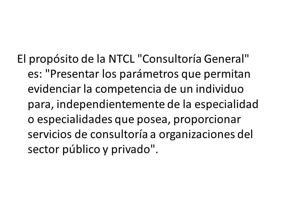El propósito de la NTCL Consultoría General es: Presentar los parámetros que permitan evidenciar la competencia de un individuo para, independientemente de la especialidad o especialidades que posea, proporcionar servicios de consultoría a organizaciones del sector público y privado .