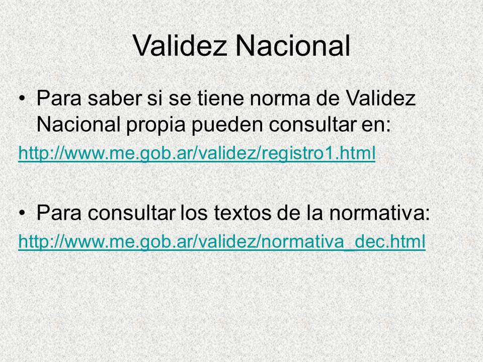 Validez Nacional Para saber si se tiene norma de Validez Nacional propia pueden consultar en: http://www.me.gob.ar/validez/registro1.html.