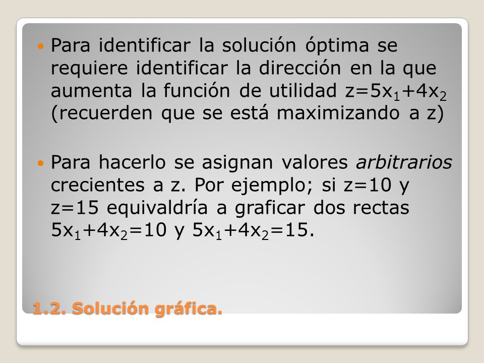Para identificar la solución óptima se requiere identificar la dirección en la que aumenta la función de utilidad z=5x1+4x2 (recuerden que se está maximizando a z)