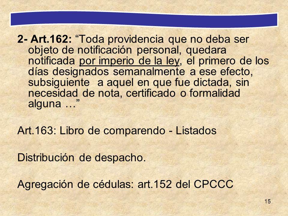 2- Art.162: Toda providencia que no deba ser objeto de notificación personal, quedara notificada por imperio de la ley, el primero de los días designados semanalmente a ese efecto, subsiguiente a aquel en que fue dictada, sin necesidad de nota, certificado o formalidad alguna …