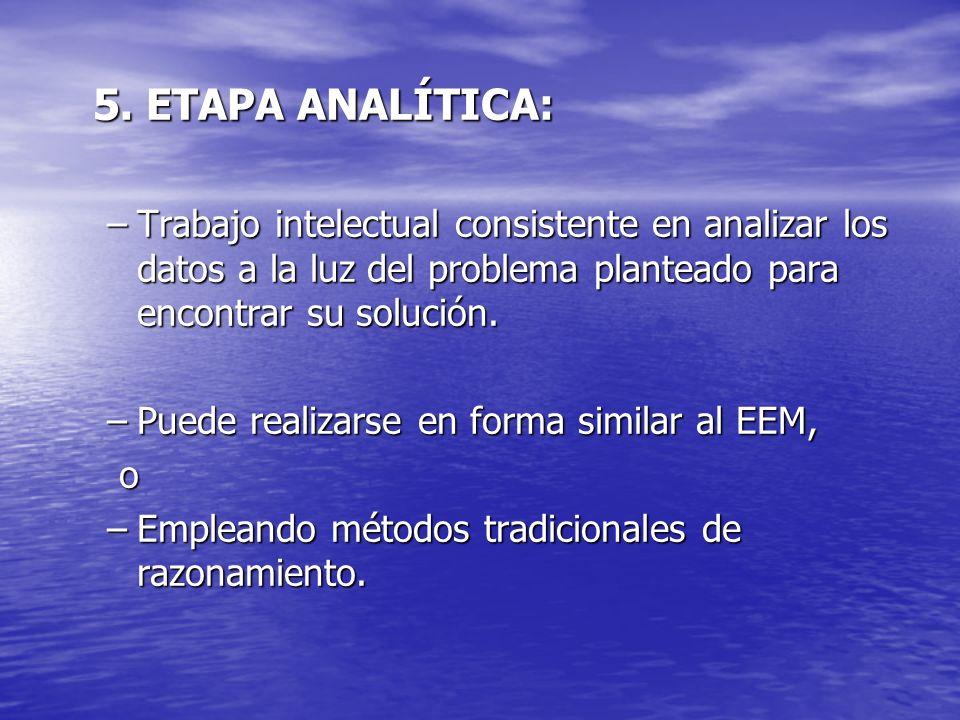 5. ETAPA ANALÍTICA:Trabajo intelectual consistente en analizar los datos a la luz del problema planteado para encontrar su solución.