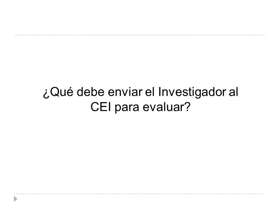 ¿Qué debe enviar el Investigador al CEI para evaluar