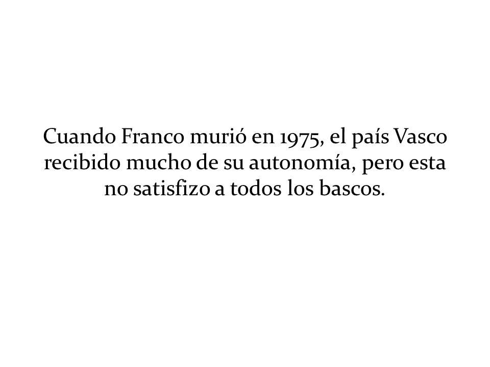 Cuando Franco murió en 1975, el país Vasco recibido mucho de su autonomía, pero esta no satisfizo a todos los bascos.