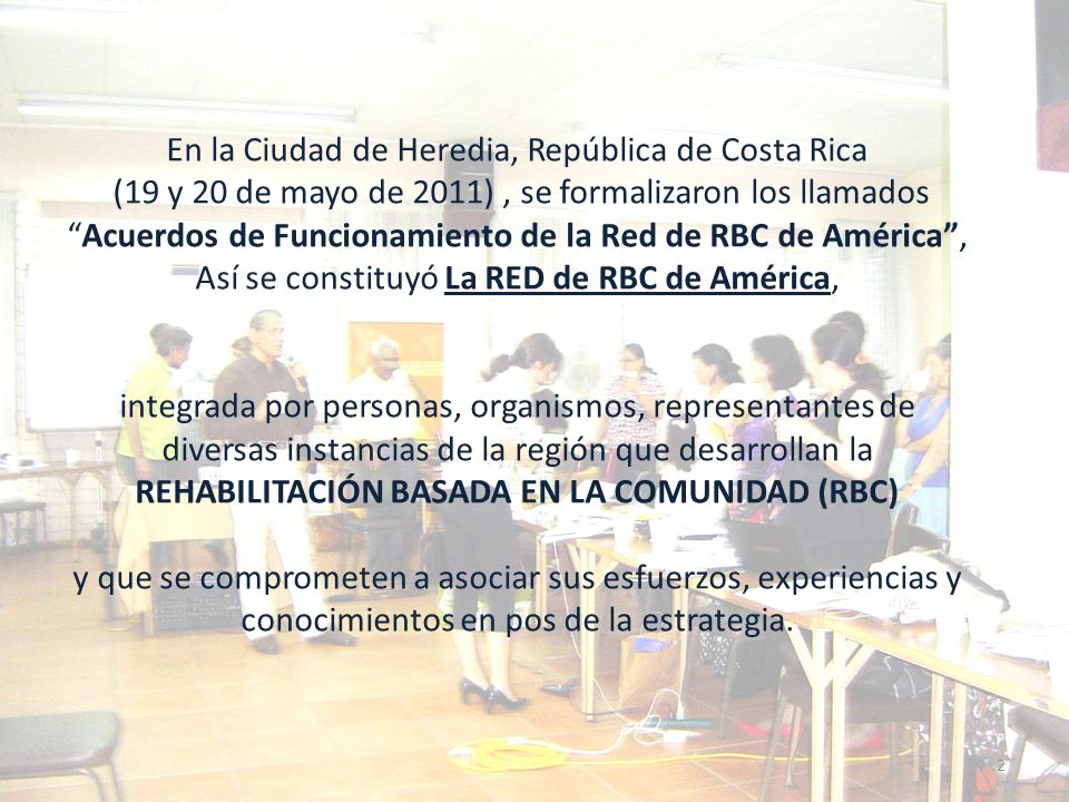 En la Ciudad de Heredia, República de Costa Rica (19 y 20 de mayo de 2011) , se formalizaron los llamados Acuerdos de Funcionamiento de la Red de RBC de América , Así se constituyó La RED de RBC de América, integrada por personas, organismos, representantes de diversas instancias de la región que desarrollan la REHABILITACIÓN BASADA EN LA COMUNIDAD (RBC) y que se comprometen a asociar sus esfuerzos, experiencias y conocimientos en pos de la estrategia.