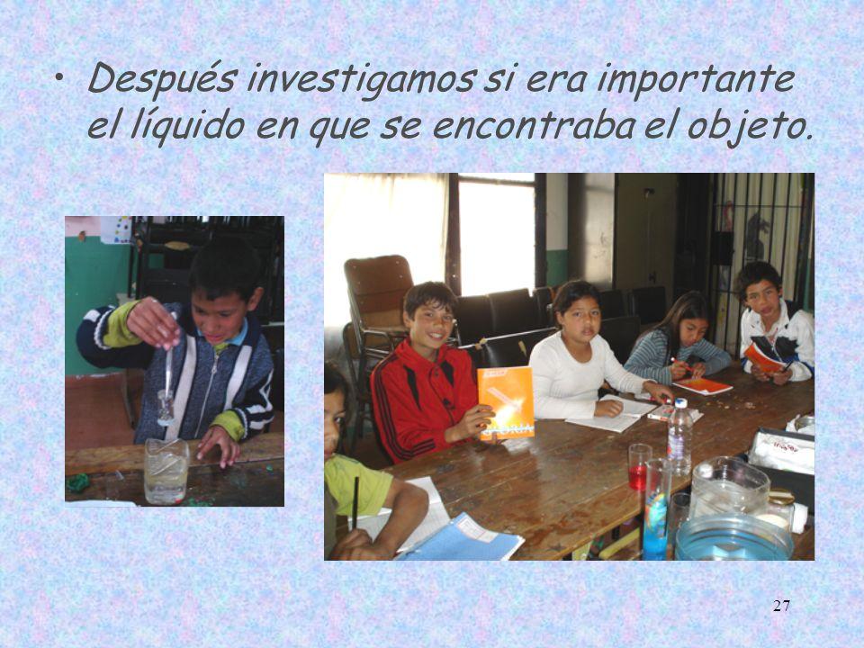 Después investigamos si era importante el líquido en que se encontraba el objeto.