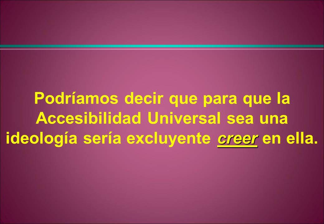 Podríamos decir que para que la Accesibilidad Universal sea una ideología sería excluyente creer en ella.
