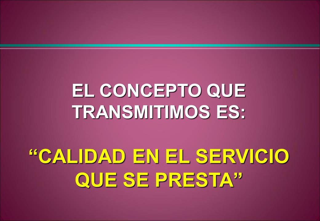 EL CONCEPTO QUE TRANSMITIMOS ES: CALIDAD EN EL SERVICIO QUE SE PRESTA