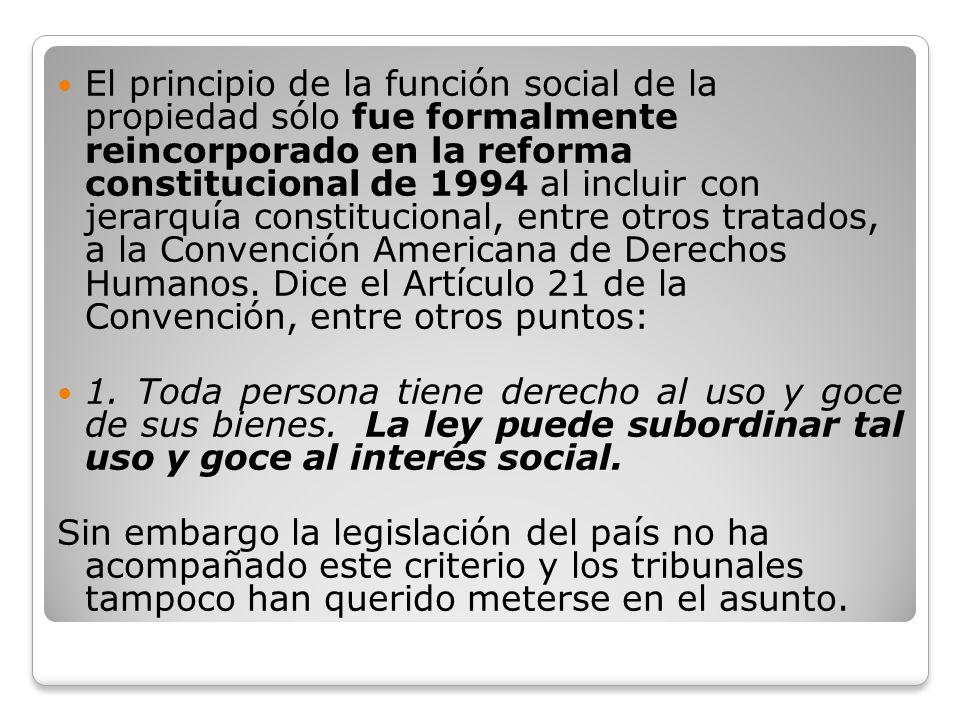 El principio de la función social de la propiedad sólo fue formalmente reincorporado en la reforma constitucional de 1994 al incluir con jerarquía constitucional, entre otros tratados, a la Convención Americana de Derechos Humanos. Dice el Artículo 21 de la Convención, entre otros puntos: