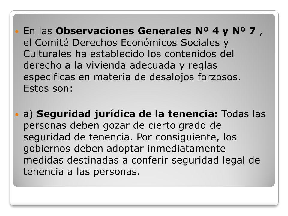 En las Observaciones Generales Nº 4 y Nº 7 , el Comité Derechos Económicos Sociales y Culturales ha establecido los contenidos del derecho a la vivienda adecuada y reglas especificas en materia de desalojos forzosos. Estos son: