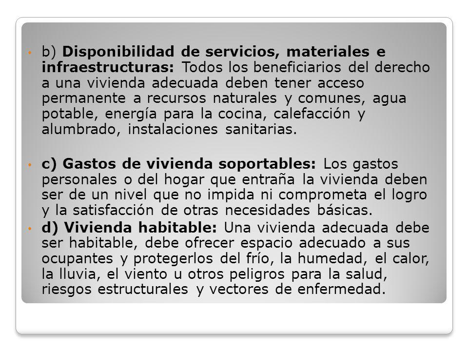 b) Disponibilidad de servicios, materiales e infraestructuras: Todos los beneficiarios del derecho a una vivienda adecuada deben tener acceso permanente a recursos naturales y comunes, agua potable, energía para la cocina, calefacción y alumbrado, instalaciones sanitarias.