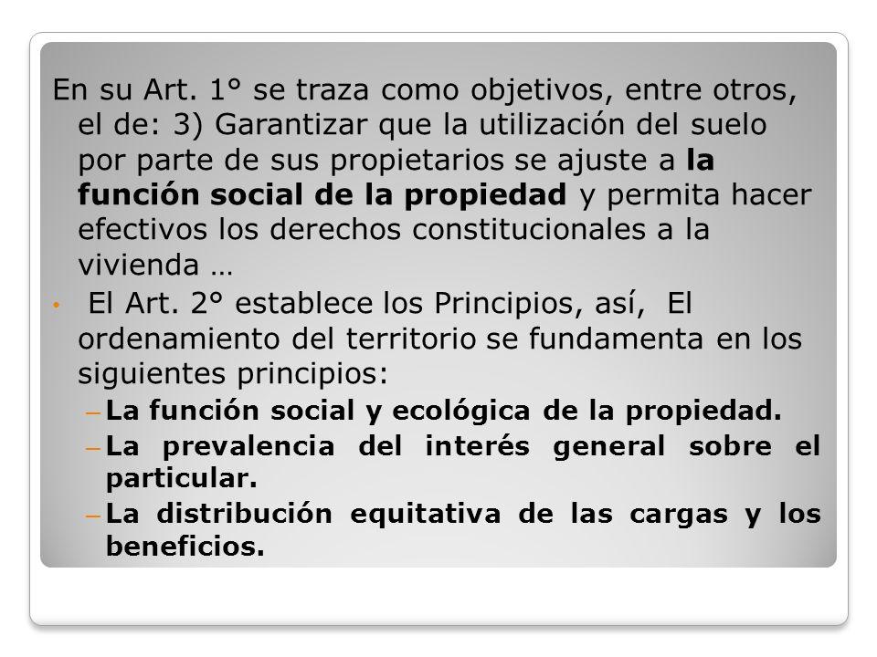 En su Art. 1° se traza como objetivos, entre otros, el de: 3) Garantizar que la utilización del suelo por parte de sus propietarios se ajuste a la función social de la propiedad y permita hacer efectivos los derechos constitucionales a la vivienda …