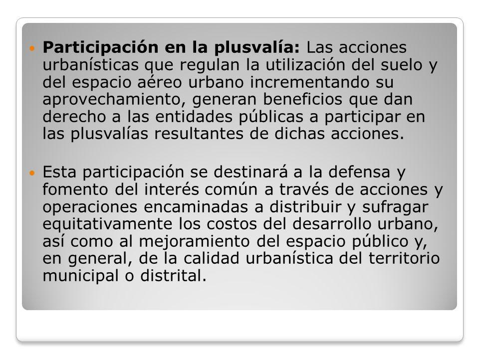 Participación en la plusvalía: Las acciones urbanísticas que regulan la utilización del suelo y del espacio aéreo urbano incrementando su aprovechamiento, generan beneficios que dan derecho a las entidades públicas a participar en las plusvalías resultantes de dichas acciones.