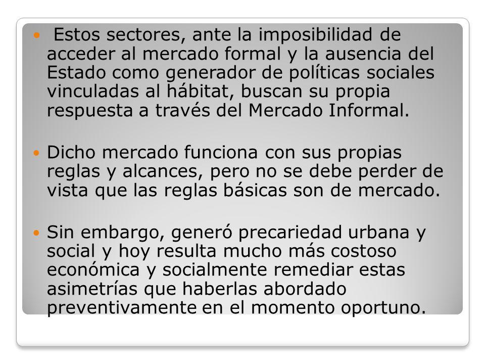 Estos sectores, ante la imposibilidad de acceder al mercado formal y la ausencia del Estado como generador de políticas sociales vinculadas al hábitat, buscan su propia respuesta a través del Mercado Informal.