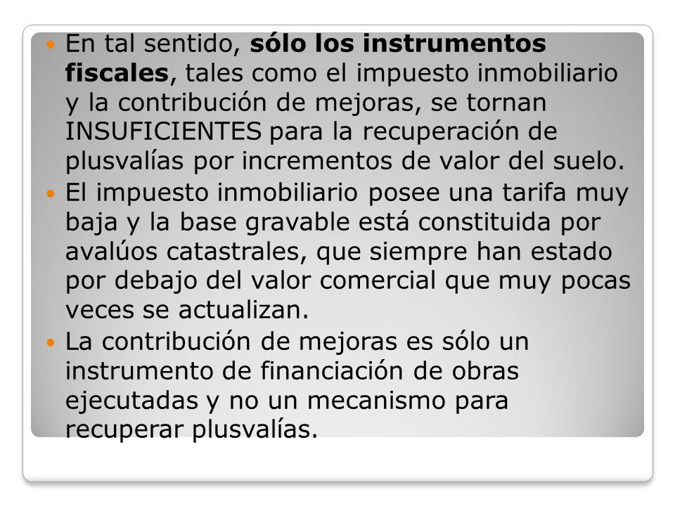 En tal sentido, sólo los instrumentos fiscales, tales como el impuesto inmobiliario y la contribución de mejoras, se tornan INSUFICIENTES para la recuperación de plusvalías por incrementos de valor del suelo.