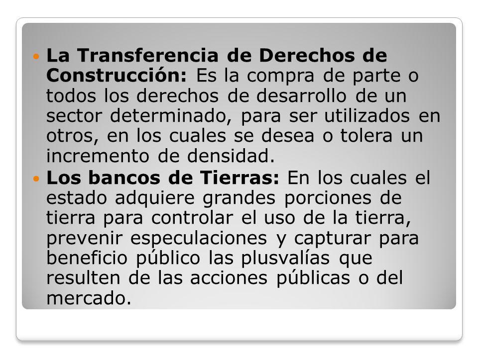 La Transferencia de Derechos de Construcción: Es la compra de parte o todos los derechos de desarrollo de un sector determinado, para ser utilizados en otros, en los cuales se desea o tolera un incremento de densidad.