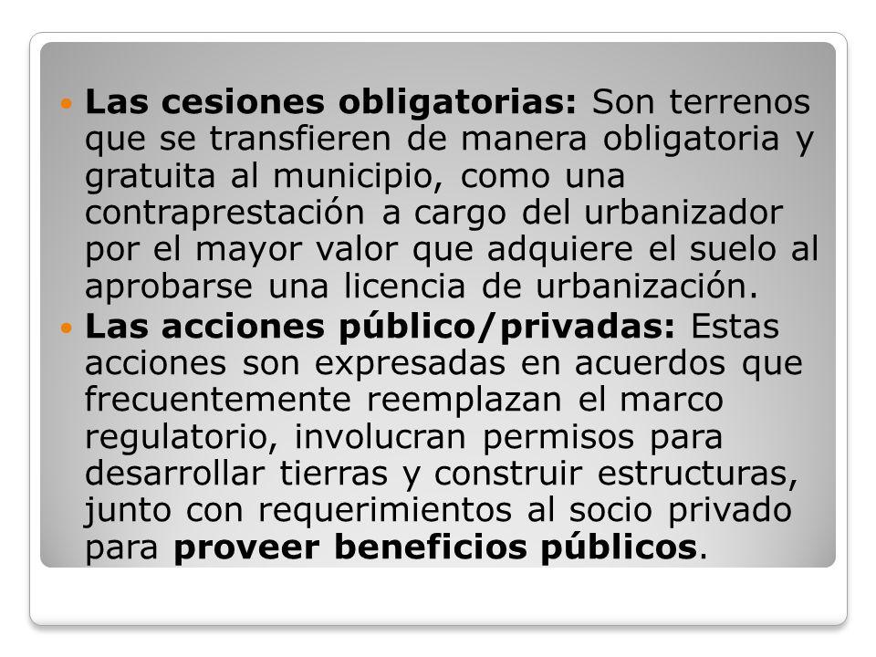 Las cesiones obligatorias: Son terrenos que se transfieren de manera obligatoria y gratuita al municipio, como una contraprestación a cargo del urbanizador por el mayor valor que adquiere el suelo al aprobarse una licencia de urbanización.