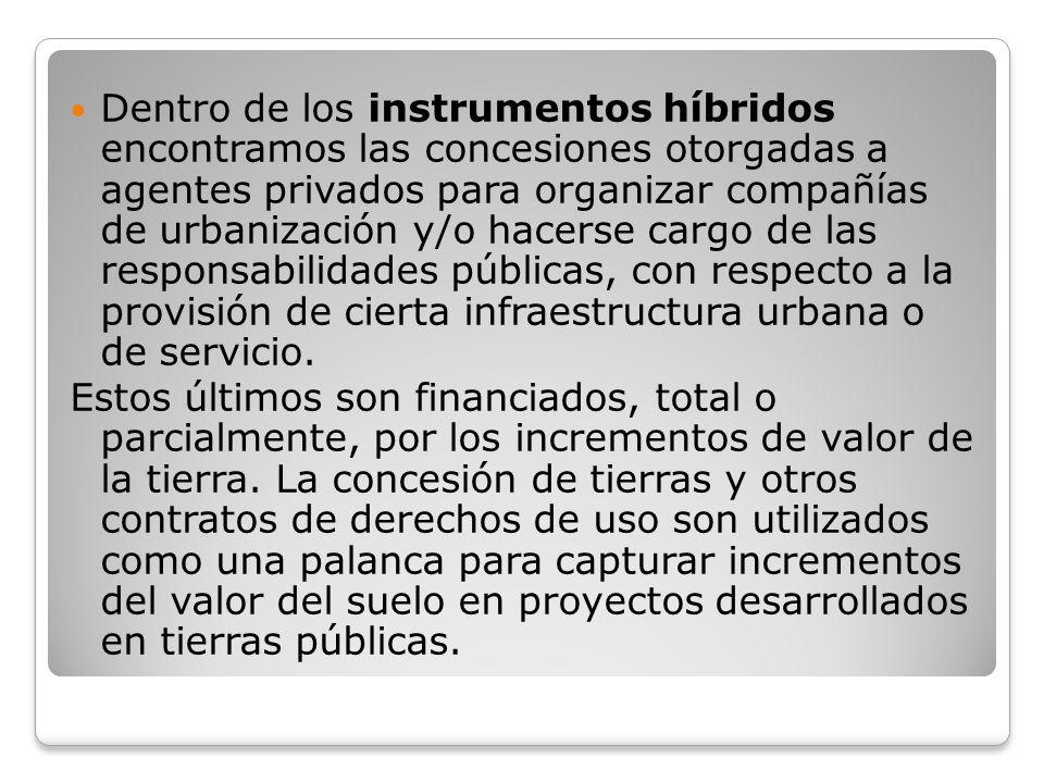 Dentro de los instrumentos híbridos encontramos las concesiones otorgadas a agentes privados para organizar compañías de urbanización y/o hacerse cargo de las responsabilidades públicas, con respecto a la provisión de cierta infraestructura urbana o de servicio.