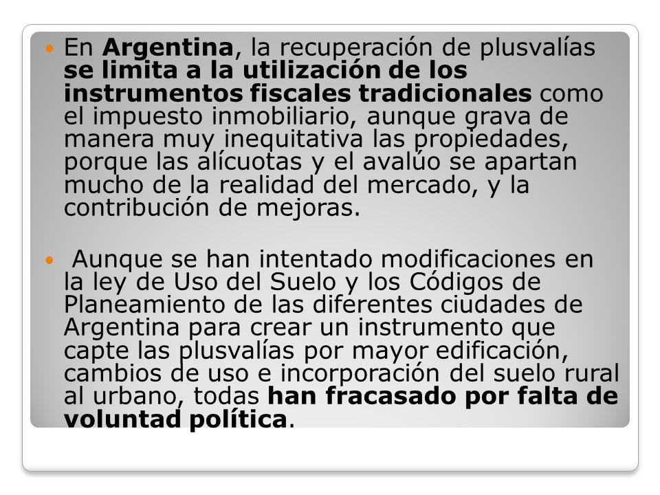 En Argentina, la recuperación de plusvalías se limita a la utilización de los instrumentos fiscales tradicionales como el impuesto inmobiliario, aunque grava de manera muy inequitativa las propiedades, porque las alícuotas y el avalúo se apartan mucho de la realidad del mercado, y la contribución de mejoras.