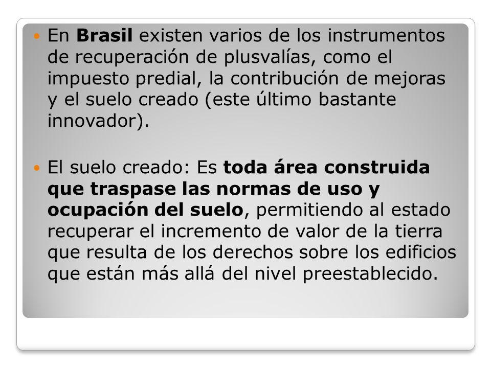 En Brasil existen varios de los instrumentos de recuperación de plusvalías, como el impuesto predial, la contribución de mejoras y el suelo creado (este último bastante innovador).