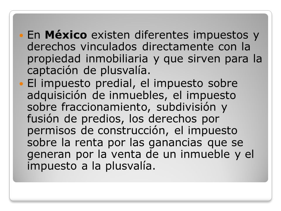En México existen diferentes impuestos y derechos vinculados directamente con la propiedad inmobiliaria y que sirven para la captación de plusvalía.