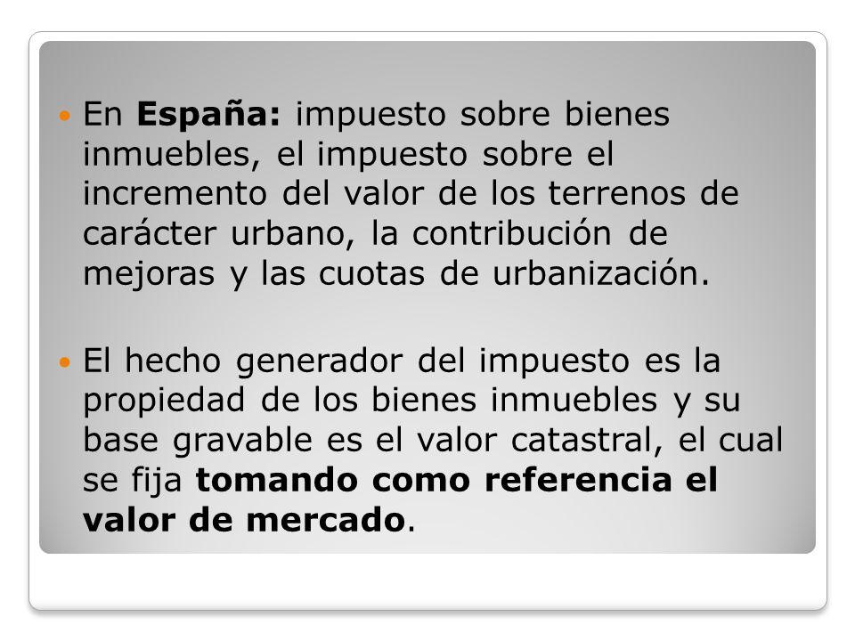 En España: impuesto sobre bienes inmuebles, el impuesto sobre el incremento del valor de los terrenos de carácter urbano, la contribución de mejoras y las cuotas de urbanización.