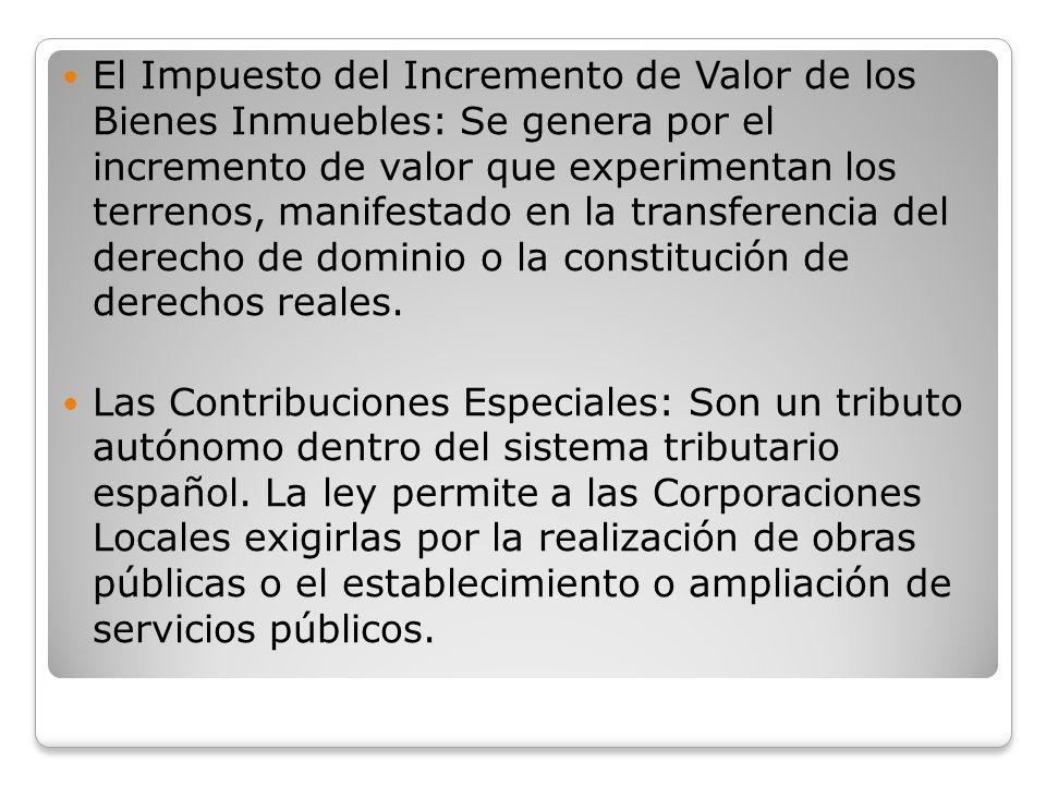 El Impuesto del Incremento de Valor de los Bienes Inmuebles: Se genera por el incremento de valor que experimentan los terrenos, manifestado en la transferencia del derecho de dominio o la constitución de derechos reales.