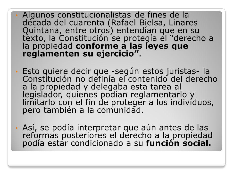 Algunos constitucionalistas de fines de la década del cuarenta (Rafael Bielsa, Linares Quintana, entre otros) entendían que en su texto, la Constitución se protegía el derecho a la propiedad conforme a las leyes que reglamenten su ejercicio .