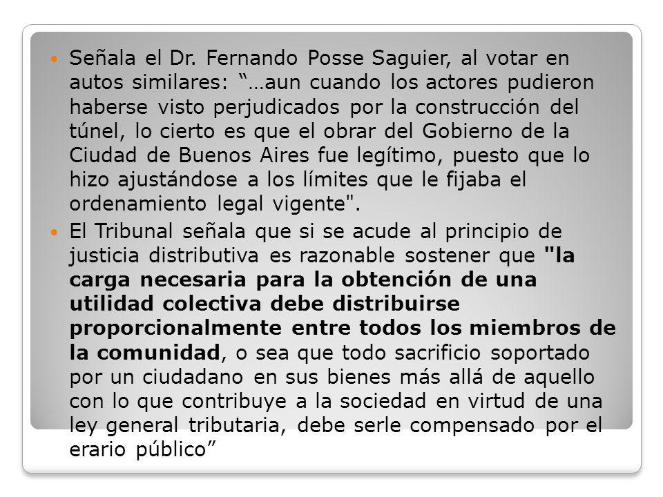Señala el Dr. Fernando Posse Saguier, al votar en autos similares: …aun cuando los actores pudieron haberse visto perjudicados por la construcción del túnel, lo cierto es que el obrar del Gobierno de la Ciudad de Buenos Aires fue legítimo, puesto que lo hizo ajustándose a los límites que le fijaba el ordenamiento legal vigente .