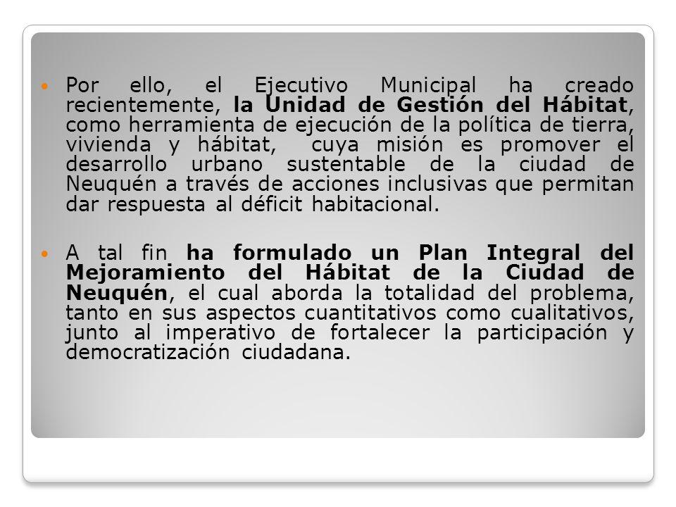 Por ello, el Ejecutivo Municipal ha creado recientemente, la Unidad de Gestión del Hábitat, como herramienta de ejecución de la política de tierra, vivienda y hábitat, cuya misión es promover el desarrollo urbano sustentable de la ciudad de Neuquén a través de acciones inclusivas que permitan dar respuesta al déficit habitacional.