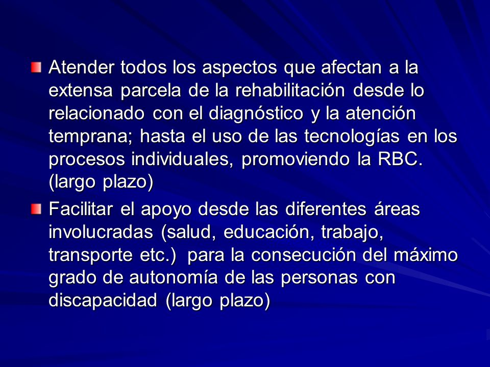 Atender todos los aspectos que afectan a la extensa parcela de la rehabilitación desde lo relacionado con el diagnóstico y la atención temprana; hasta el uso de las tecnologías en los procesos individuales, promoviendo la RBC. (largo plazo)