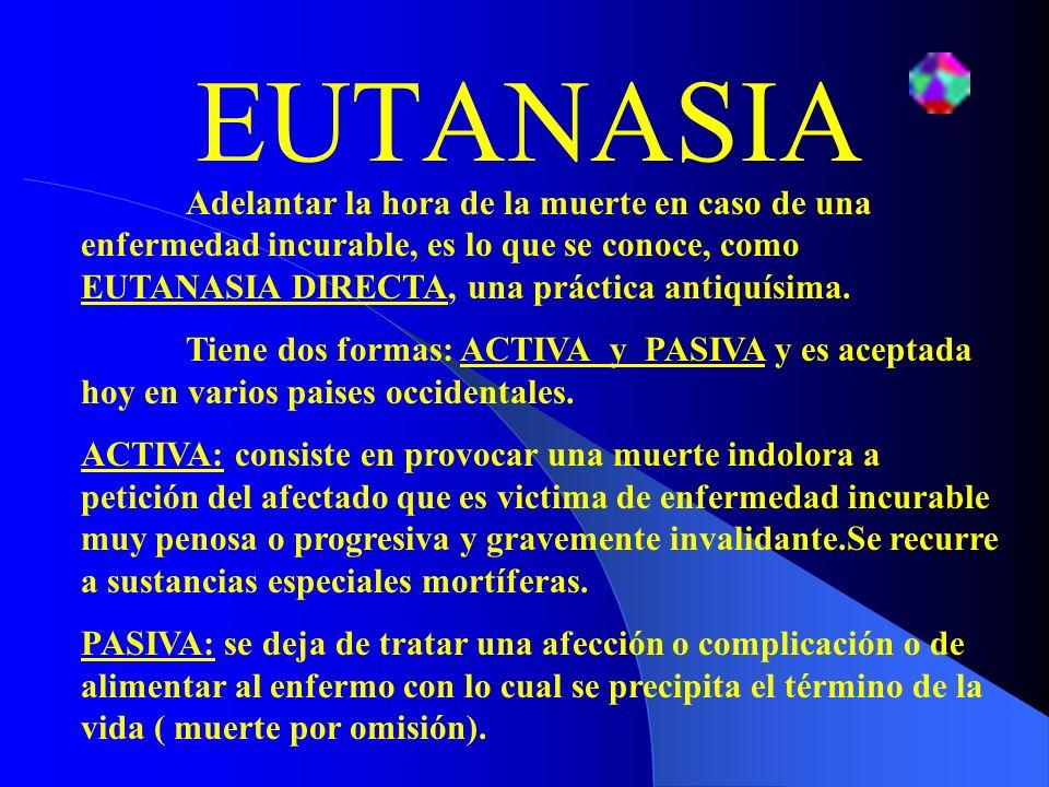 EUTANASIAAdelantar la hora de la muerte en caso de una enfermedad incurable, es lo que se conoce, como EUTANASIA DIRECTA, una práctica antiquísima.
