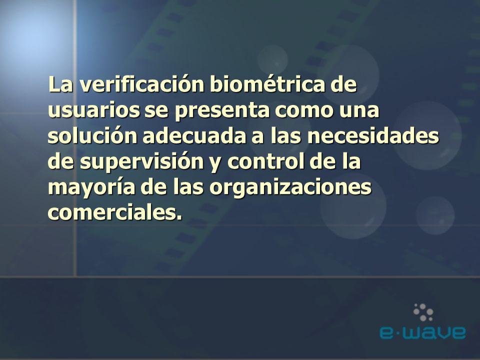 La verificación biométrica de usuarios se presenta como una solución adecuada a las necesidades de supervisión y control de la mayoría de las organizaciones comerciales.