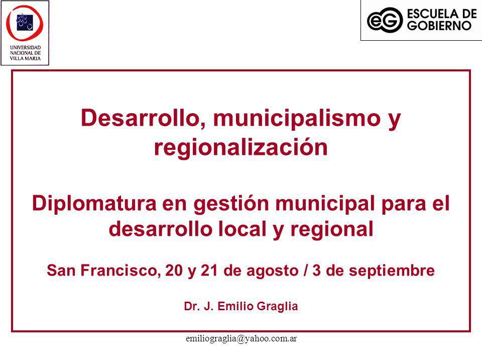 Desarrollo, municipalismo y regionalización Diplomatura en gestión municipal para el desarrollo local y regional San Francisco, 20 y 21 de agosto / 3 de septiembre Dr. J. Emilio Graglia