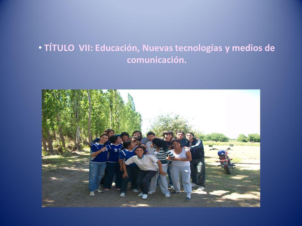TÍTULO VII: Educación, Nuevas tecnologías y medios de comunicación.