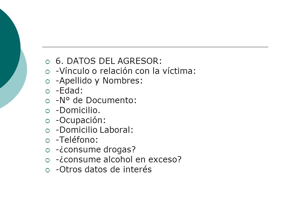 6. DATOS DEL AGRESOR: -Vínculo o relación con la víctima: -Apellido y Nombres: -Edad: -N° de Documento: