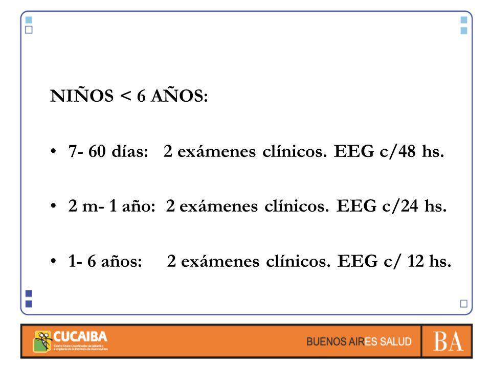 NIÑOS < 6 AÑOS: 7- 60 días: 2 exámenes clínicos. EEG c/48 hs. 2 m- 1 año: 2 exámenes clínicos. EEG c/24 hs.