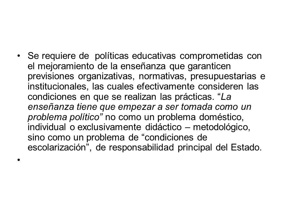 Se requiere de políticas educativas comprometidas con el mejoramiento de la enseñanza que garanticen previsiones organizativas, normativas, presupuestarias e institucionales, las cuales efectivamente consideren las condiciones en que se realizan las prácticas.