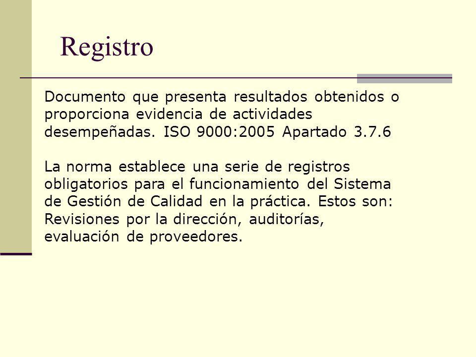 Registro Documento que presenta resultados obtenidos o proporciona evidencia de actividades desempeñadas. ISO 9000:2005 Apartado 3.7.6.