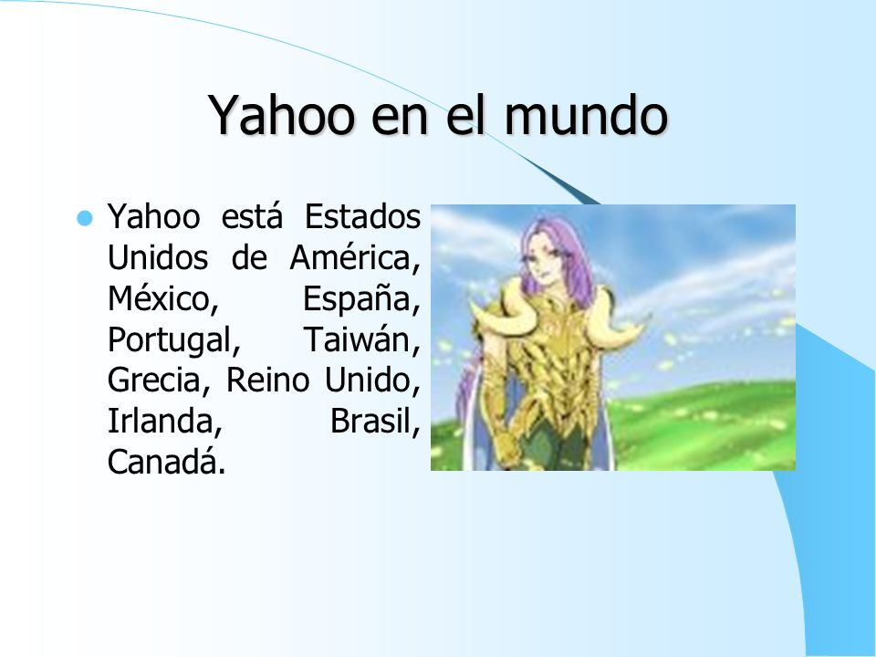 Yahoo en el mundo Yahoo está Estados Unidos de América, México, España, Portugal, Taiwán, Grecia, Reino Unido, Irlanda, Brasil, Canadá.