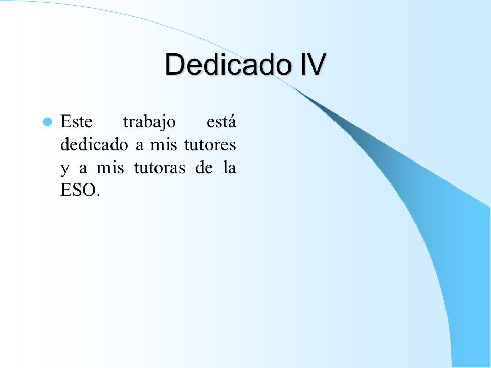 Dedicado IV Este trabajo está dedicado a mis tutores y a mis tutoras de la ESO.