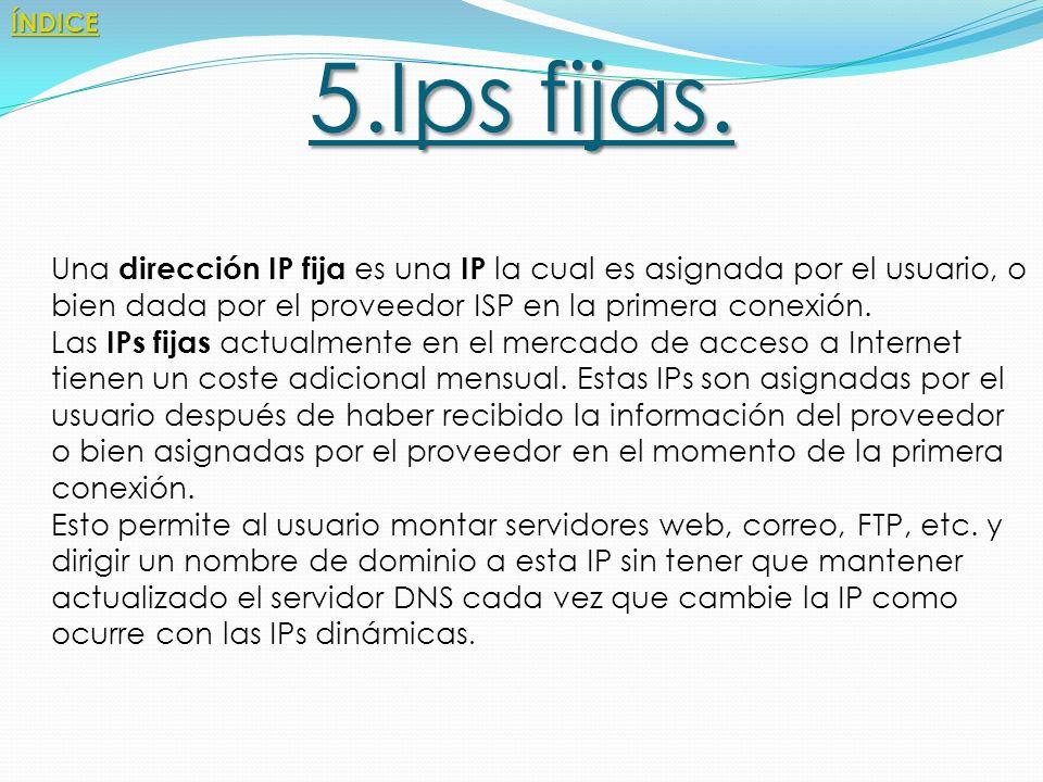 ÍNDICE 5.Ips fijas. Una dirección IP fija es una IP la cual es asignada por el usuario, o bien dada por el proveedor ISP en la primera conexión.