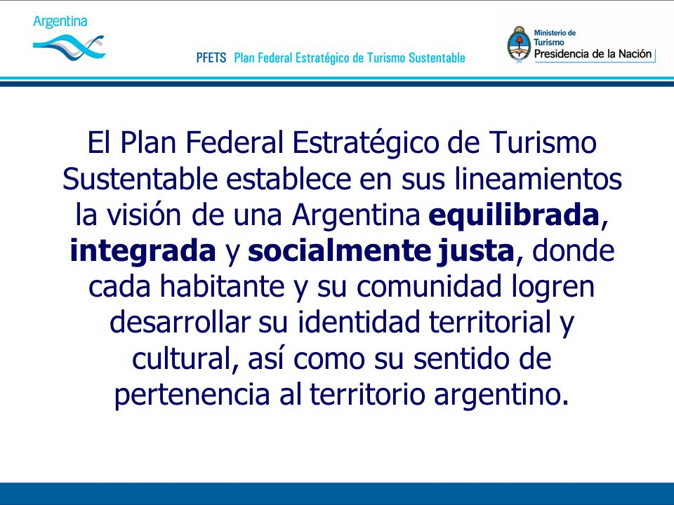 El Plan Federal Estratégico de Turismo Sustentable establece en sus lineamientos la visión de una Argentina equilibrada, integrada y socialmente justa, donde cada habitante y su comunidad logren desarrollar su identidad territorial y cultural, así como su sentido de pertenencia al territorio argentino.