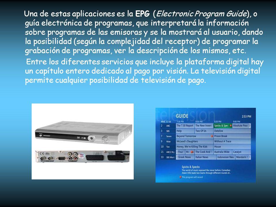 Una de estas aplicaciones es la EPG (Electronic Program Guide), o guía electrónica de programas, que interpretará la información sobre programas de las emisoras y se la mostrará al usuario, dando la posibilidad (según la complejidad del receptor) de programar la grabación de programas, ver la descripción de los mismos, etc.