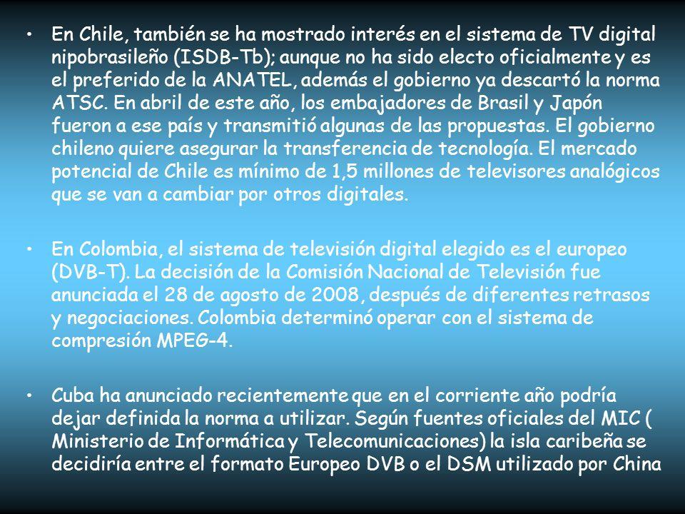 En Chile, también se ha mostrado interés en el sistema de TV digital nipobrasileño (ISDB-Tb); aunque no ha sido electo oficialmente y es el preferido de la ANATEL, además el gobierno ya descartó la norma ATSC. En abril de este año, los embajadores de Brasil y Japón fueron a ese país y transmitió algunas de las propuestas. El gobierno chileno quiere asegurar la transferencia de tecnología. El mercado potencial de Chile es mínimo de 1,5 millones de televisores analógicos que se van a cambiar por otros digitales.