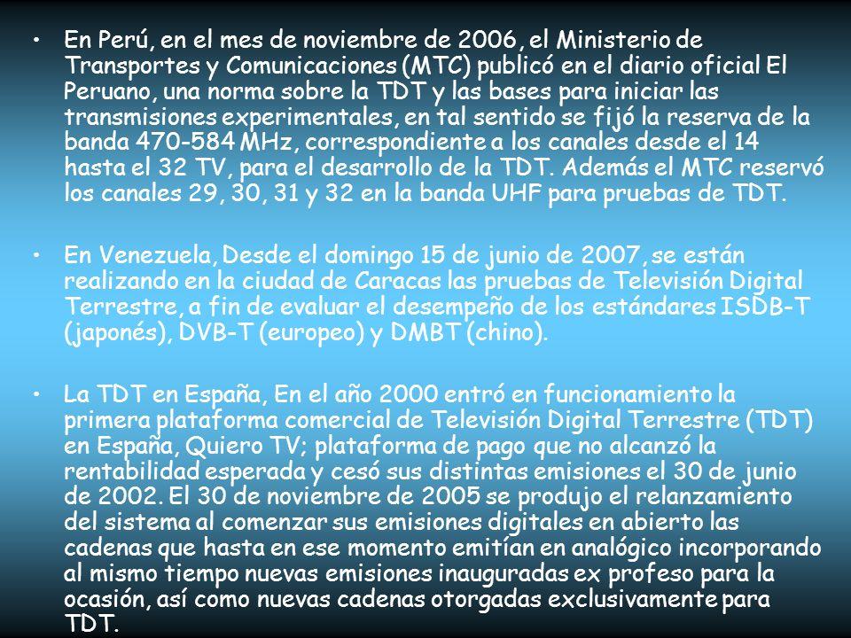 En Perú, en el mes de noviembre de 2006, el Ministerio de Transportes y Comunicaciones (MTC) publicó en el diario oficial El Peruano, una norma sobre la TDT y las bases para iniciar las transmisiones experimentales, en tal sentido se fijó la reserva de la banda 470-584 MHz, correspondiente a los canales desde el 14 hasta el 32 TV, para el desarrollo de la TDT. Además el MTC reservó los canales 29, 30, 31 y 32 en la banda UHF para pruebas de TDT.
