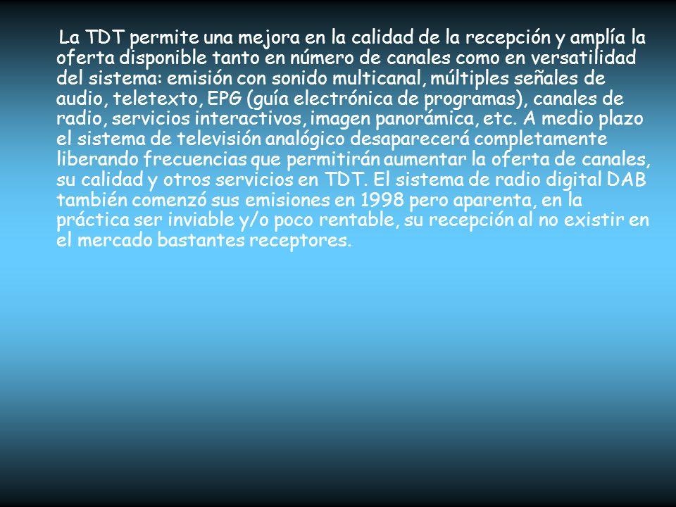 La TDT permite una mejora en la calidad de la recepción y amplía la oferta disponible tanto en número de canales como en versatilidad del sistema: emisión con sonido multicanal, múltiples señales de audio, teletexto, EPG (guía electrónica de programas), canales de radio, servicios interactivos, imagen panorámica, etc.